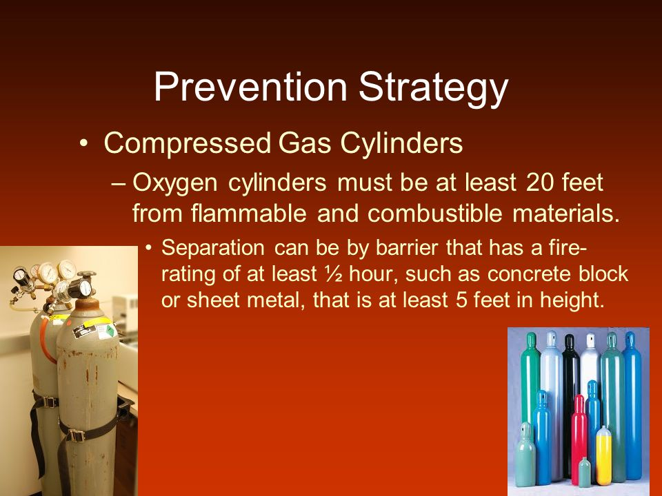 Prevention Strategy Compressed Gas Cylinders –Oxygen cylinders must be at least 20 feet from flammable and combustible materials. Separation can be by