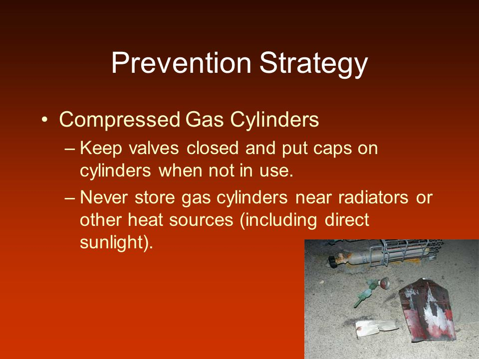 Prevention Strategy Compressed Gas Cylinders –Keep valves closed and put caps on cylinders when not in use. –Never store gas cylinders near radiators