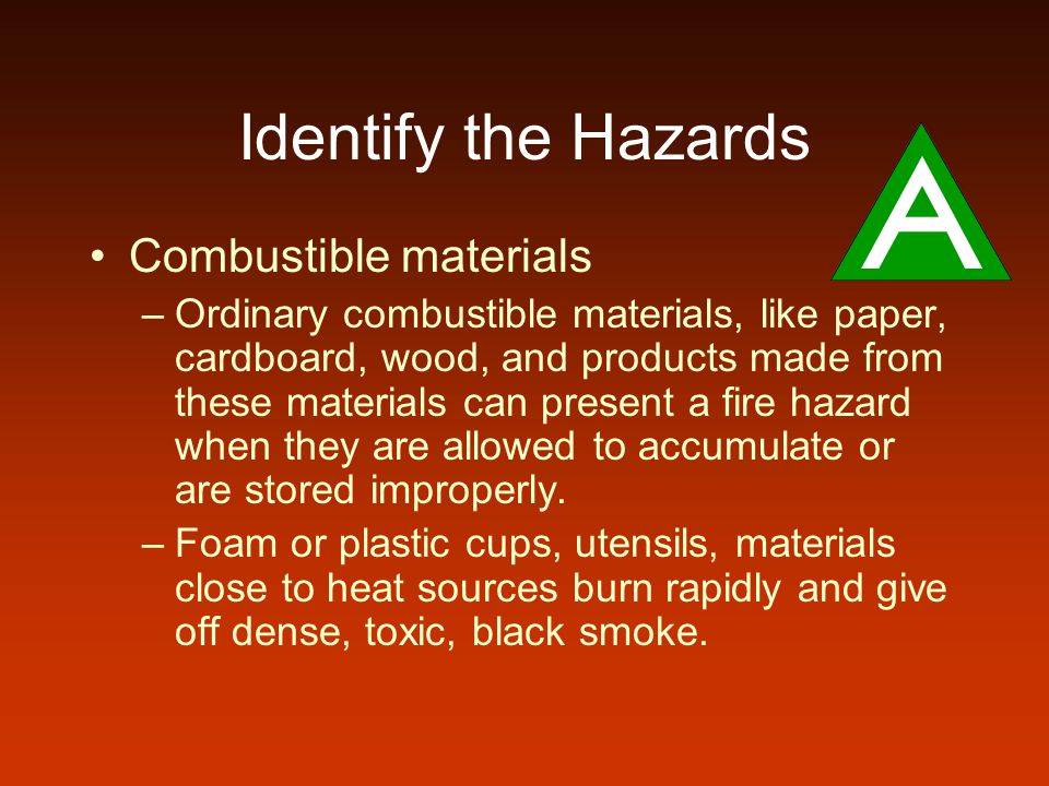 Identify the Hazards Combustible materials –Ordinary combustible materials, like paper, cardboard, wood, and products made from these materials can present a fire hazard when they are allowed to accumulate or are stored improperly.