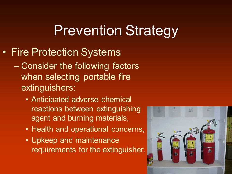 Prevention Strategy Fire Protection Systems –Consider the following factors when selecting portable fire extinguishers: Anticipated adverse chemical reactions between extinguishing agent and burning materials, Health and operational concerns, Upkeep and maintenance requirements for the extinguisher.