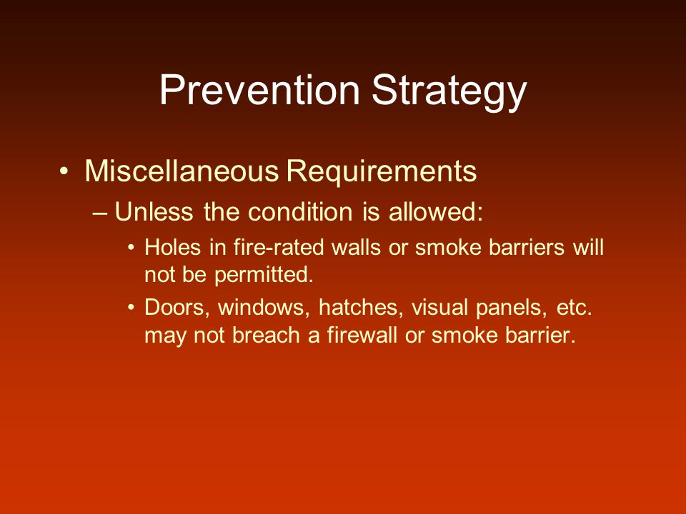 Prevention Strategy Miscellaneous Requirements –Unless the condition is allowed: Holes in fire-rated walls or smoke barriers will not be permitted. Do