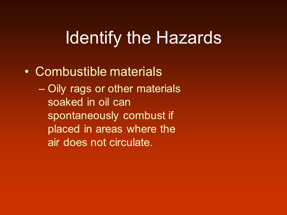 Identify the Hazards Combustible materials –Oily rags or other materials soaked in oil can spontaneously combust if placed in areas where the air does not circulate.
