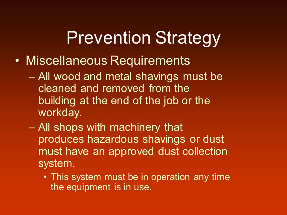 Prevention Strategy Miscellaneous Requirements –All wood and metal shavings must be cleaned and removed from the building at the end of the job or the workday.