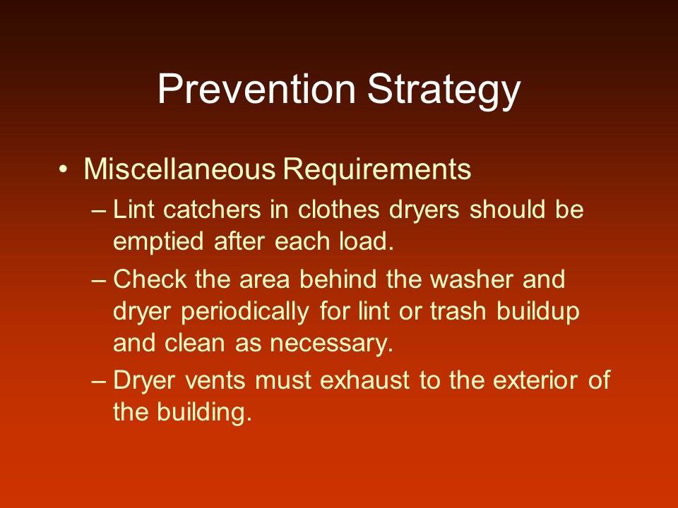 Prevention Strategy Miscellaneous Requirements –Lint catchers in clothes dryers should be emptied after each load.