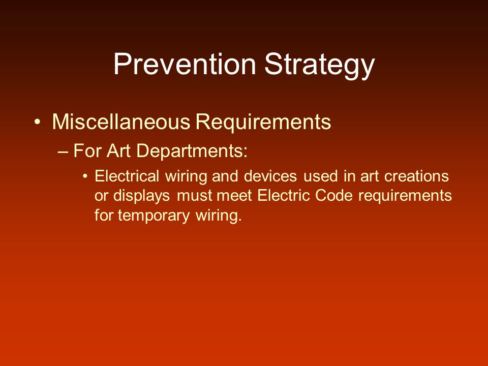 Prevention Strategy Miscellaneous Requirements –For Art Departments: Electrical wiring and devices used in art creations or displays must meet Electric Code requirements for temporary wiring.