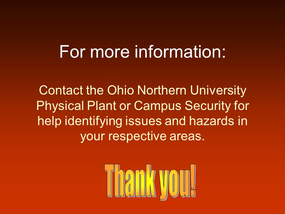 For more information: Contact the Ohio Northern University Physical Plant or Campus Security for help identifying issues and hazards in your respectiv