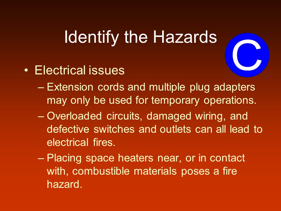 Identify the Hazards Electrical issues –Extension cords and multiple plug adapters may only be used for temporary operations.