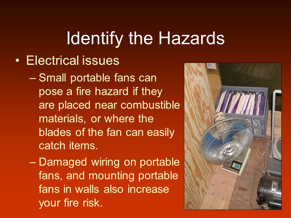 Identify the Hazards Electrical issues –Small portable fans can pose a fire hazard if they are placed near combustible materials, or where the blades of the fan can easily catch items.
