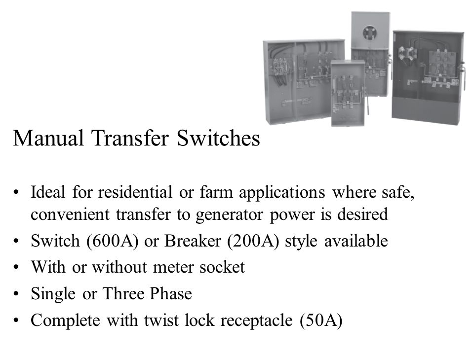 Ideal for residential or farm applications where safe, convenient transfer to generator power is desired Switch (600A) or Breaker (200A) style available With or without meter socket Single or Three Phase Complete with twist lock receptacle (50A) Manual Transfer Switches