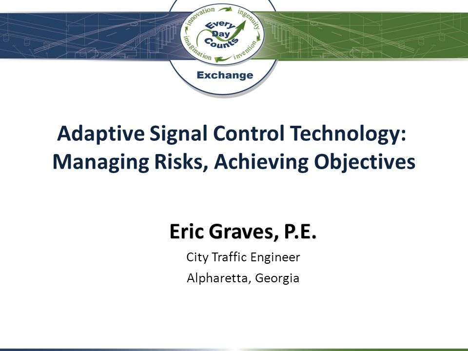 Adaptive Signal Control Technology: Managing Risks, Achieving Objectives Eric Graves, P.E. City Traffic Engineer Alpharetta, Georgia