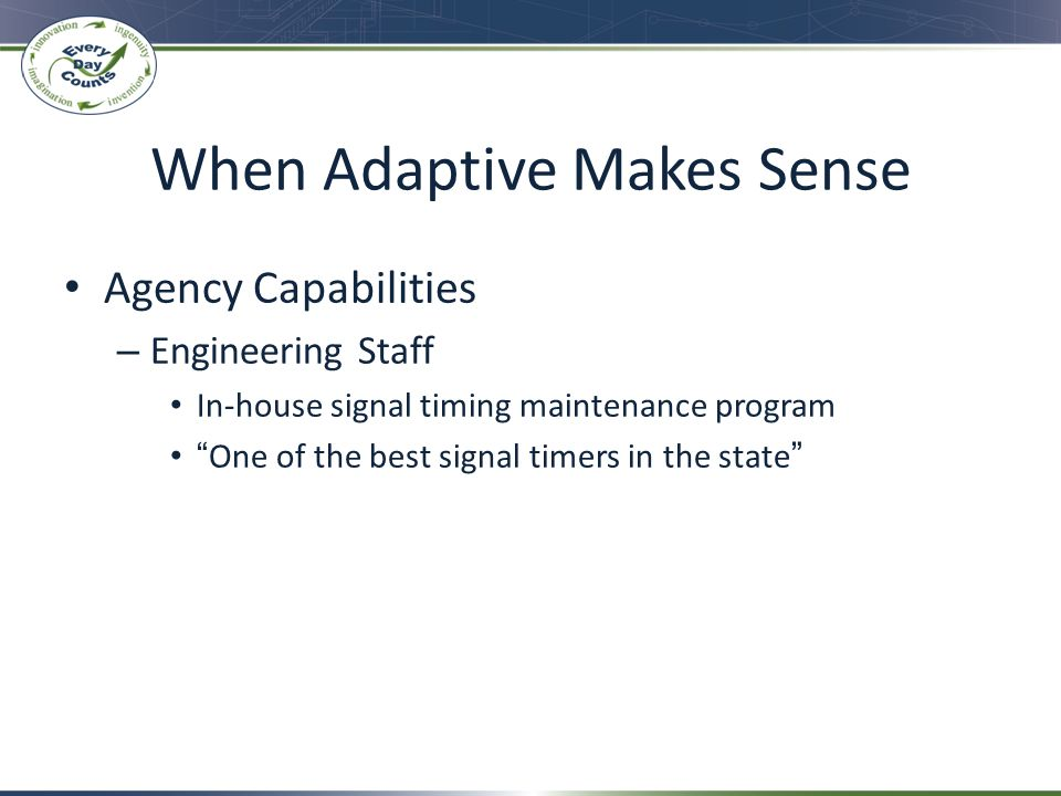 When Adaptive Makes Sense Agency Capabilities – Engineering Staff In-house signal timing maintenance program One of the best signal timers in the stat
