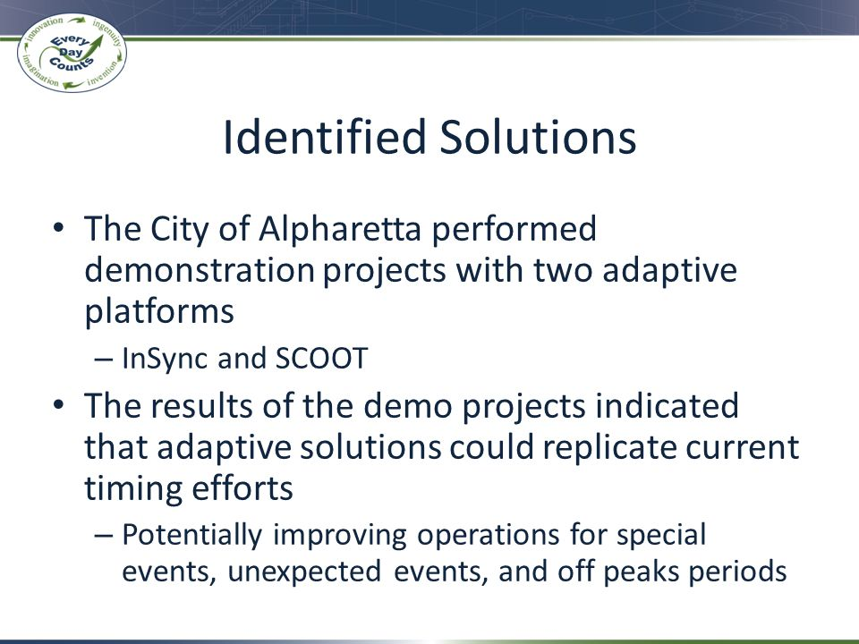 Identified Solutions The City of Alpharetta performed demonstration projects with two adaptive platforms – InSync and SCOOT The results of the demo pr