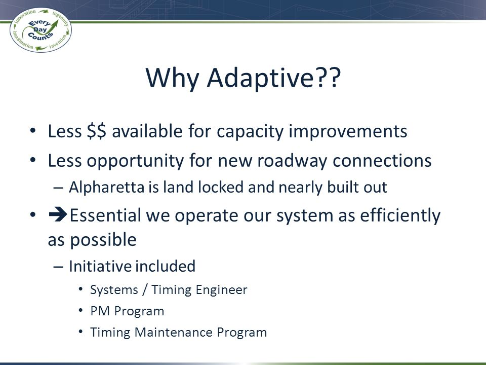 Why Adaptive?? Less $$ available for capacity improvements Less opportunity for new roadway connections – Alpharetta is land locked and nearly built o