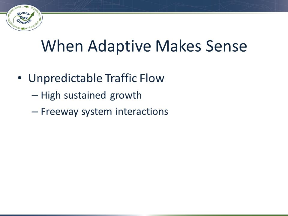 When Adaptive Makes Sense Unpredictable Traffic Flow – High sustained growth – Freeway system interactions