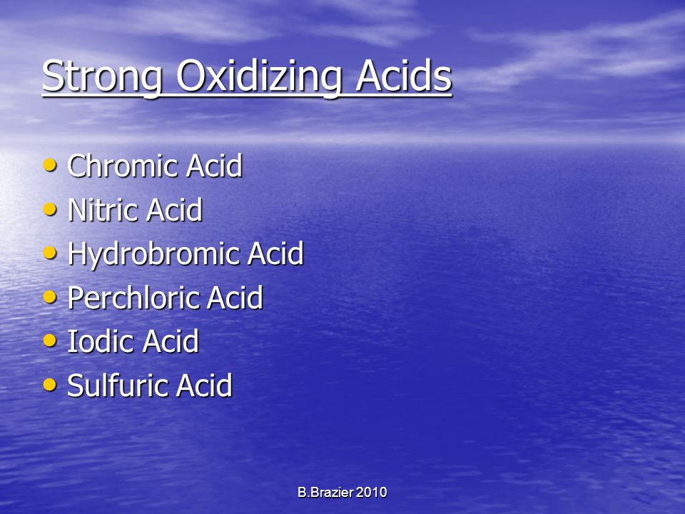 Strong Oxidizing Acids Chromic Acid Chromic Acid Nitric Acid Nitric Acid Hydrobromic Acid Hydrobromic Acid Perchloric Acid Perchloric Acid Iodic Acid Iodic Acid Sulfuric Acid Sulfuric Acid B.Brazier 2010