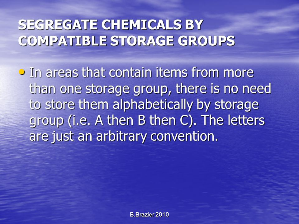 SEGREGATE CHEMICALS BY COMPATIBLE STORAGE GROUPS In areas that contain items from more than one storage group, there is no need to store them alphabetically by storage group (i.e.