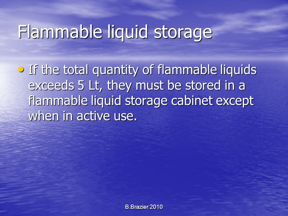 Flammable liquid storage If the total quantity of flammable liquids exceeds 5 Lt, they must be stored in a flammable liquid storage cabinet except when in active use.