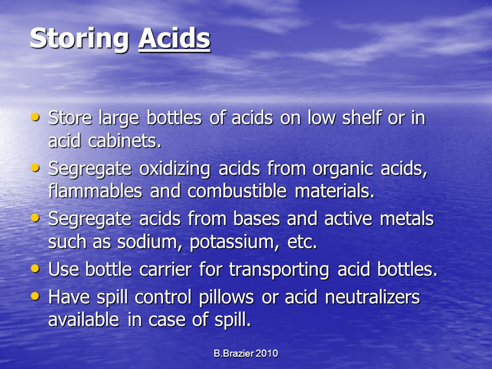 Storing Acids Store large bottles of acids on low shelf or in acid cabinets.