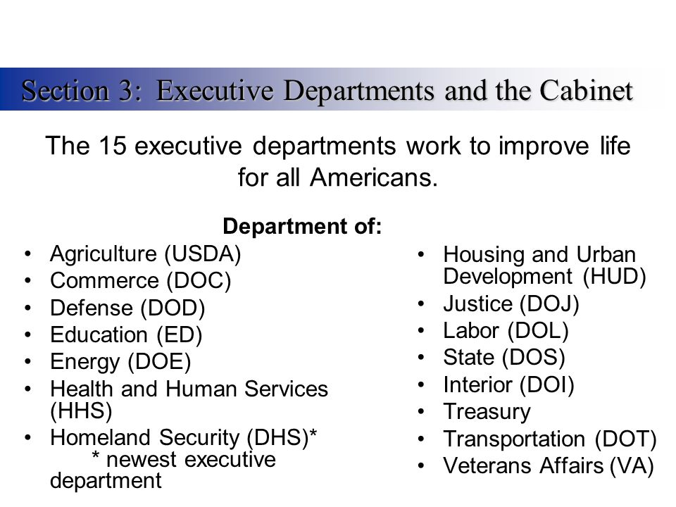 The 15 executive departments work to improve life for all Americans. Department of: Agriculture (USDA) Commerce (DOC) Defense (DOD) Education (ED) Ene