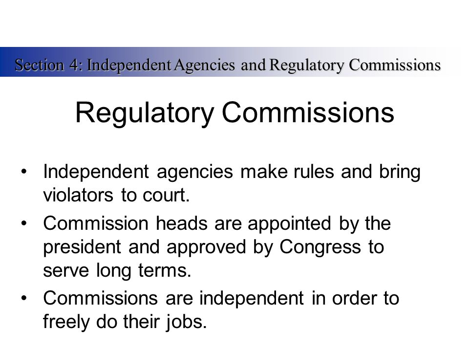 Regulatory Commissions Independent agencies make rules and bring violators to court. Commission heads are appointed by the president and approved by C
