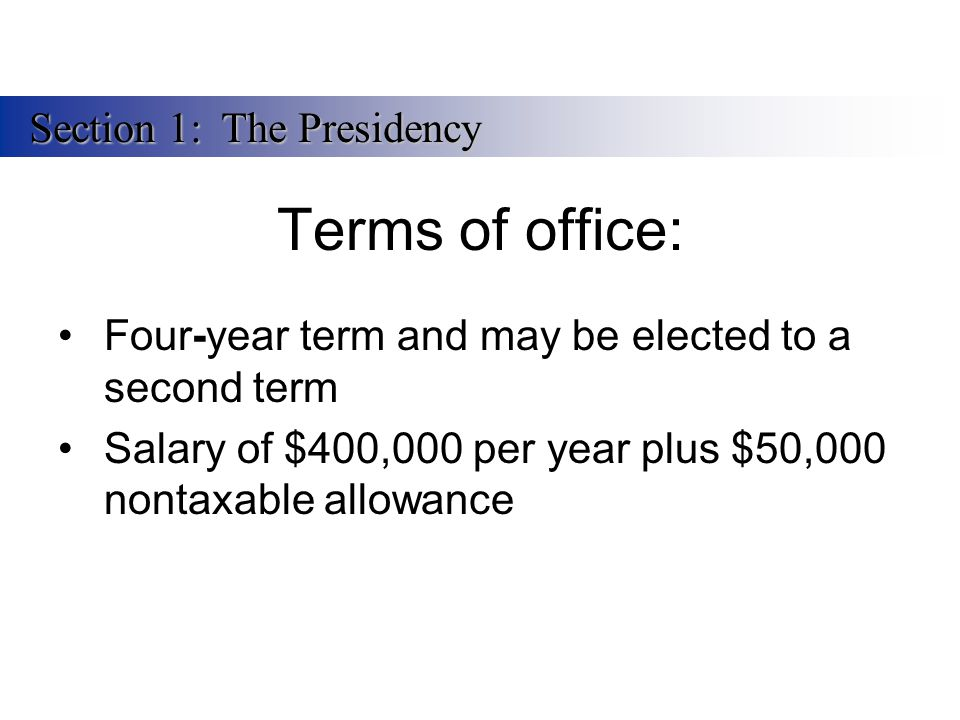 Terms of office: Four-year term and may be elected to a second term Salary of $400,000 per year plus $50,000 nontaxable allowance Section 1:The Presid
