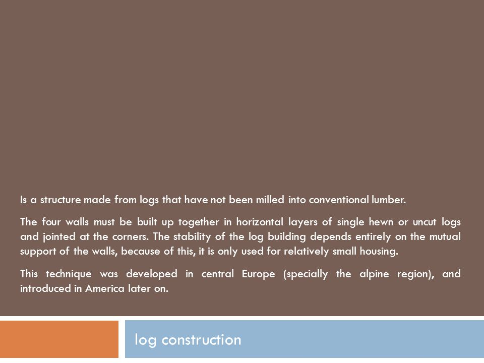 log construction Is a structure made from logs that have not been milled into conventional lumber. The four walls must be built up together in horizon