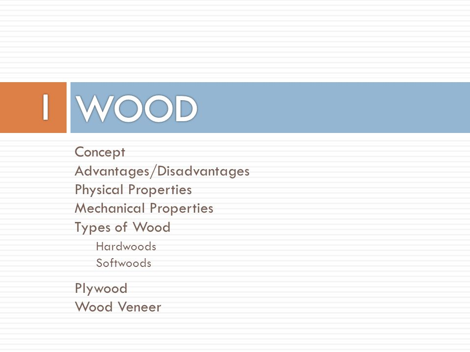 Concept Advantages/Disadvantages Physical Properties Mechanical Properties Types of Wood Hardwoods Softwoods Plywood Wood Veneer
