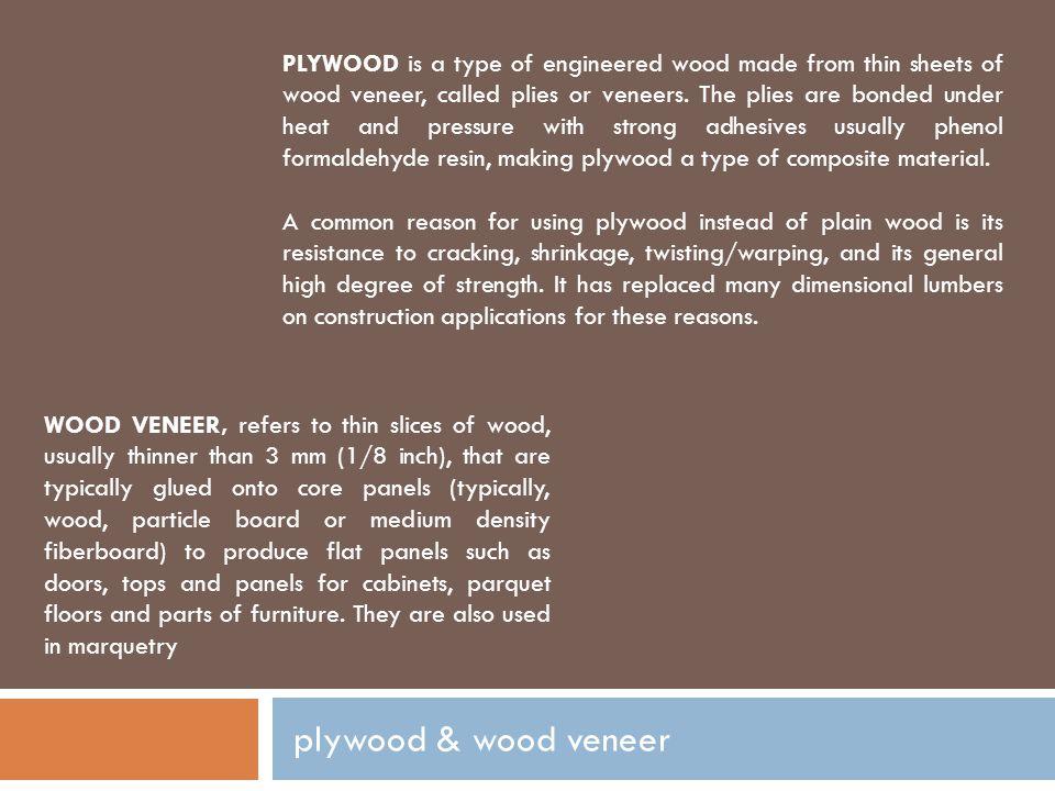 plywood & wood veneer PLYWOOD is a type of engineered wood made from thin sheets of wood veneer, called plies or veneers. The plies are bonded under h