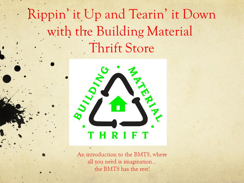 Rippin it Up and Tearin it Down with the Building Material Thrift Store An introduction to the BMTS, where all you need is imagination… the BMTS has the rest!