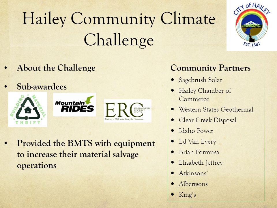 Hailey Community Climate Challenge About the Challenge Sub-awardees Provided the BMTS with equipment to increase their material salvage operations Community Partners Sagebrush Solar Hailey Chamber of Commerce Western States Geothermal Clear Creek Disposal Idaho Power Ed Van Every Brian Formusa Elizabeth Jeffrey Atkinsons Albertsons Kings