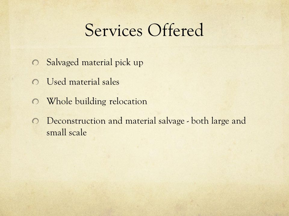 Services Offered Salvaged material pick up Used material sales Whole building relocation Deconstruction and material salvage - both large and small scale