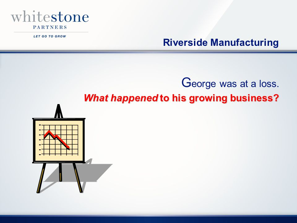 G eorge was at a loss. What happened to his growing business Riverside Manufacturing