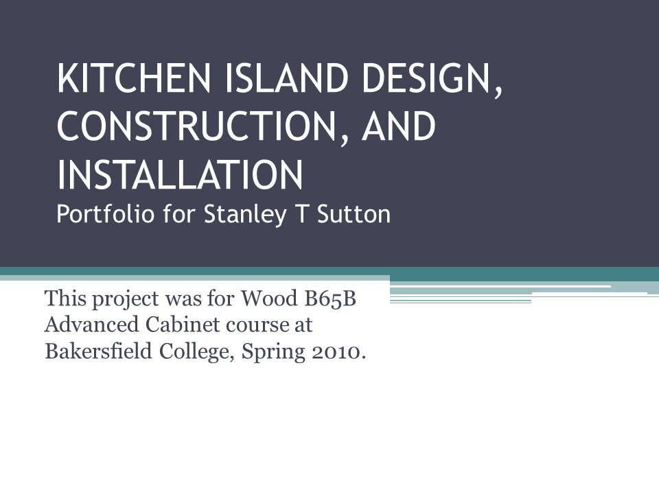 KITCHEN ISLAND DESIGN, CONSTRUCTION, AND INSTALLATION Portfolio for Stanley T Sutton This project was for Wood B65B Advanced Cabinet course at Bakersfield College, Spring 2010.