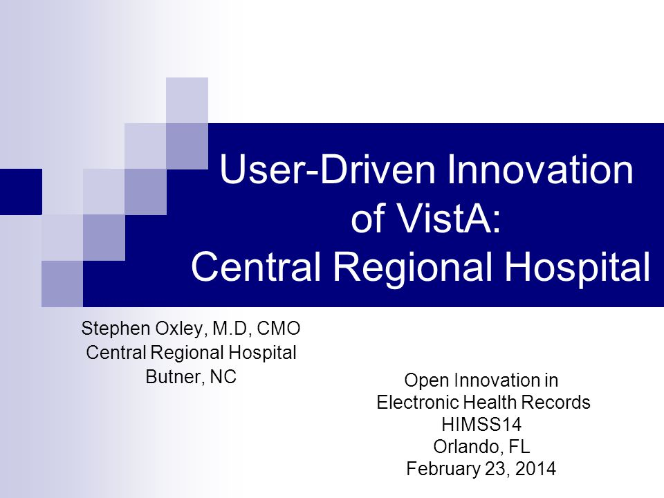 User-Driven Innovation of VistA: Central Regional Hospital Stephen Oxley, M.D, CMO Central Regional Hospital Butner, NC Open Innovation in Electronic
