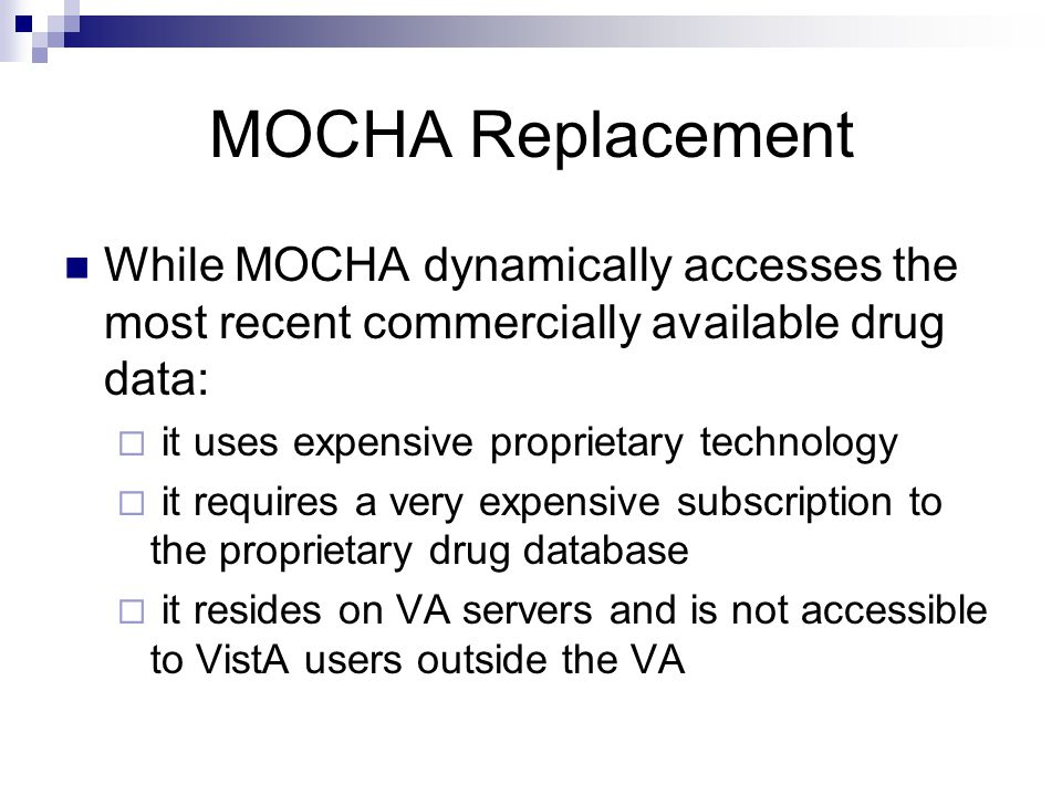 MOCHA Replacement While MOCHA dynamically accesses the most recent commercially available drug data: it uses expensive proprietary technology it requi