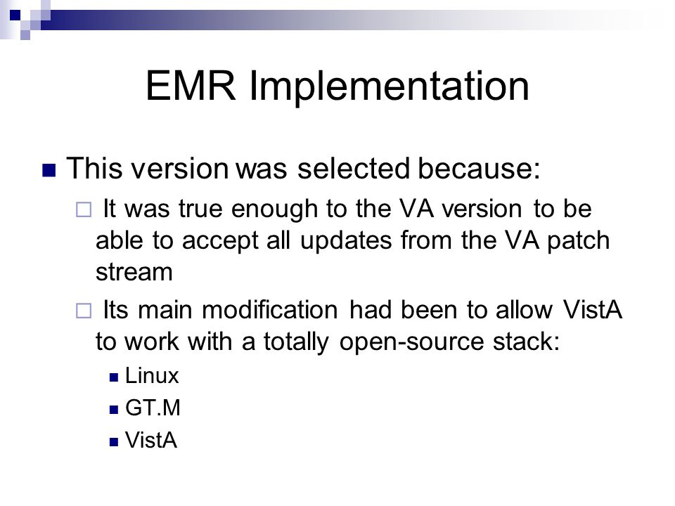 EMR Implementation This version was selected because: It was true enough to the VA version to be able to accept all updates from the VA patch stream I