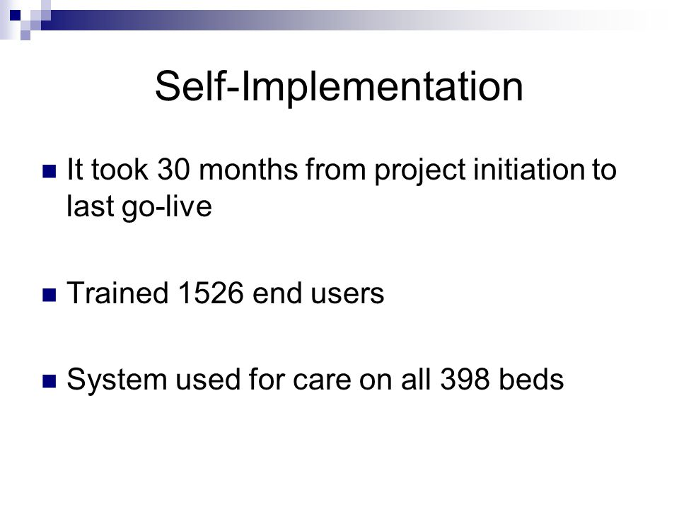 Self-Implementation It took 30 months from project initiation to last go-live Trained 1526 end users System used for care on all 398 beds