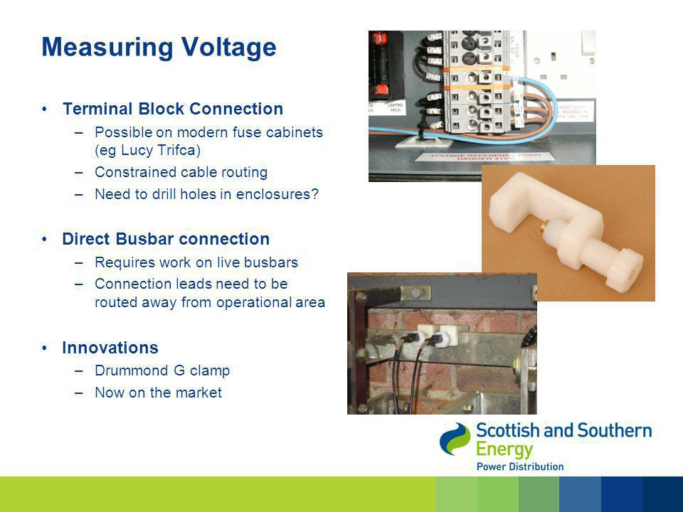 Measuring Voltage Terminal Block Connection –Possible on modern fuse cabinets (eg Lucy Trifca) –Constrained cable routing –Need to drill holes in encl