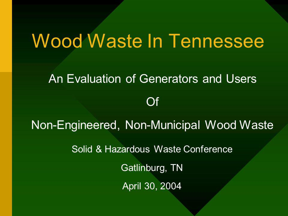 Wood Waste In Tennessee An Evaluation of Generators and Users Of Non-Engineered, Non-Municipal Wood Waste Solid & Hazardous Waste Conference Gatlinbur