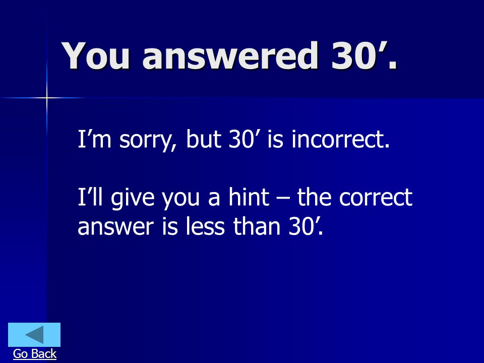 You answered 30. Im sorry, but 30 is incorrect. Ill give you a hint – the correct answer is less than 30. Go Back