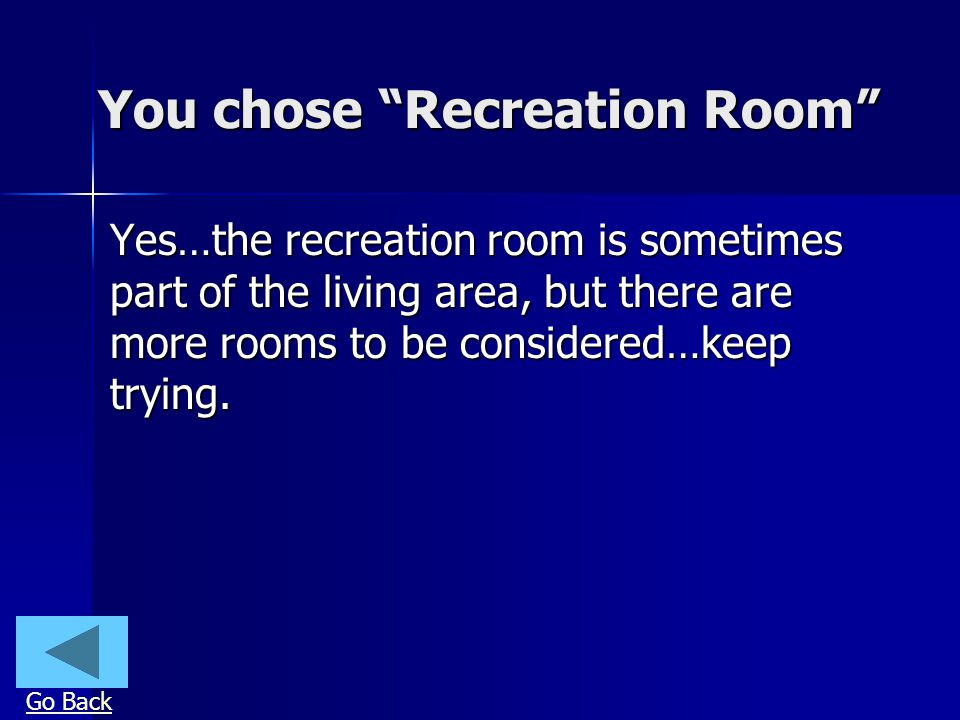 You chose Recreation Room Yes…the recreation room is sometimes part of the living area, but there are more rooms to be considered…keep trying. Go Back