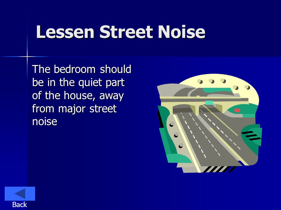 Lessen Street Noise The bedroom should be in the quiet part of the house, away from major street noise Back