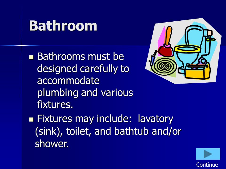 Bathroom Bathrooms must be designed carefully to accommodate plumbing and various fixtures. Bathrooms must be designed carefully to accommodate plumbi
