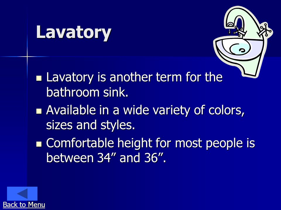 Lavatory Lavatory is another term for the bathroom sink. Lavatory is another term for the bathroom sink. Available in a wide variety of colors, sizes