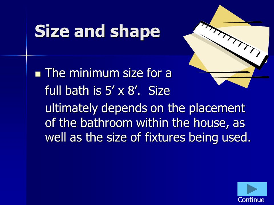 Size and shape The minimum size for a The minimum size for a full bath is 5 x 8. Size ultimately depends on the placement of the bathroom within the h