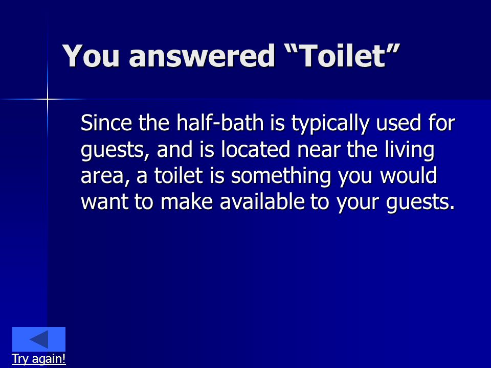 You answered Toilet Since the half-bath is typically used for guests, and is located near the living area, a toilet is something you would want to make available to your guests.