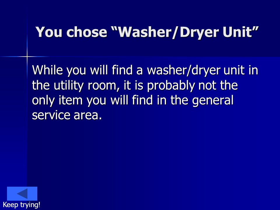 You chose Washer/Dryer Unit While you will find a washer/dryer unit in the utility room, it is probably not the only item you will find in the general