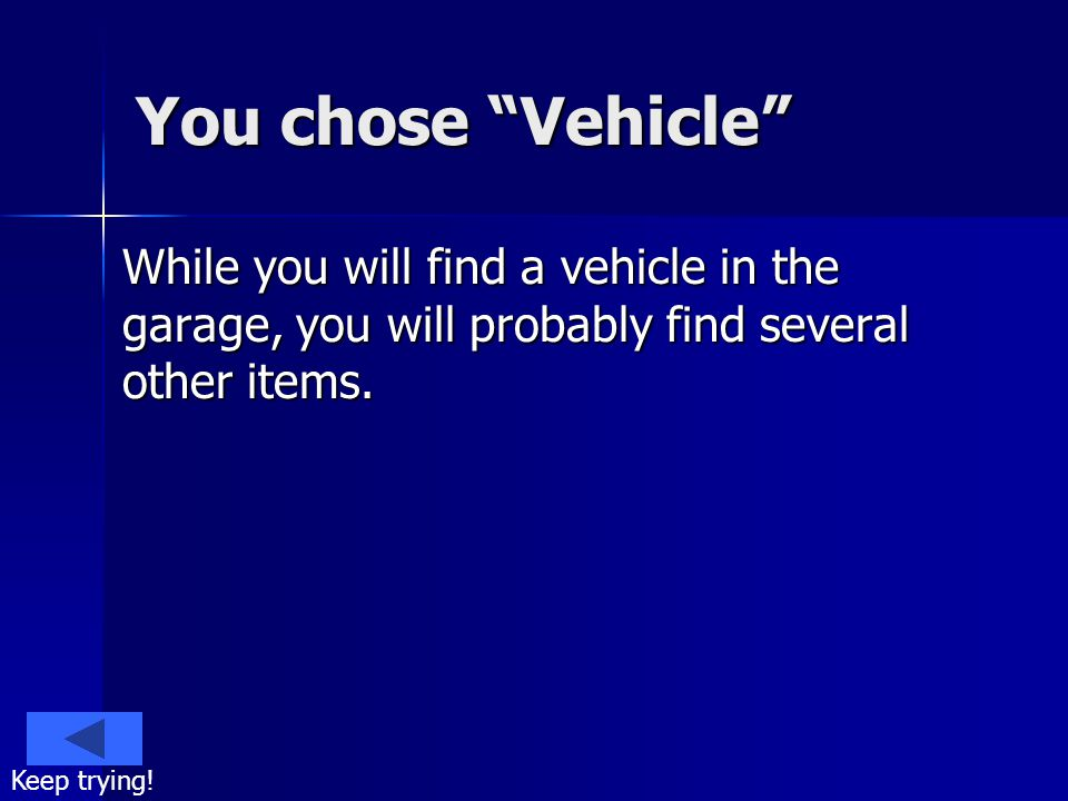 You chose Vehicle While you will find a vehicle in the garage, you will probably find several other items. Keep trying!