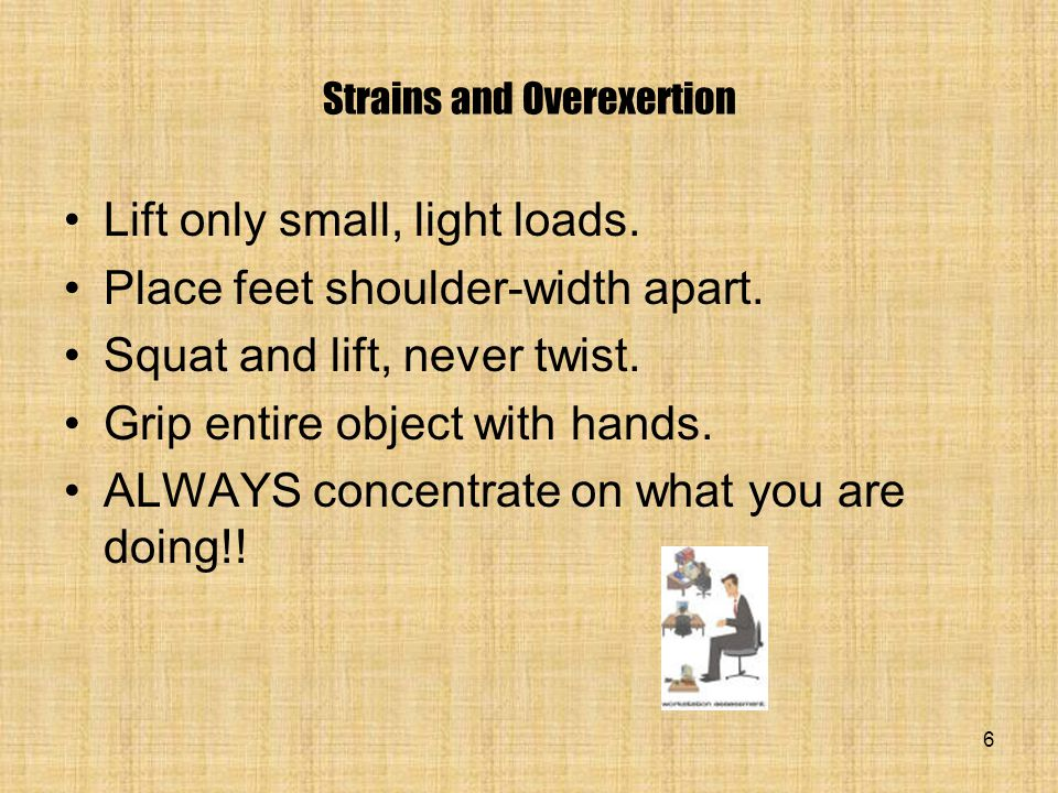 6 Strains and Overexertion Lift only small, light loads.