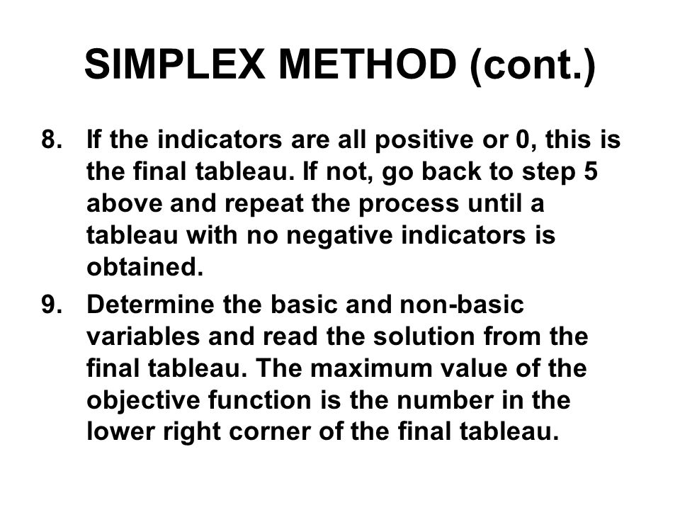 SIMPLEX METHOD (cont.) 8.If the indicators are all positive or 0, this is the final tableau. If not, go back to step 5 above and repeat the process un